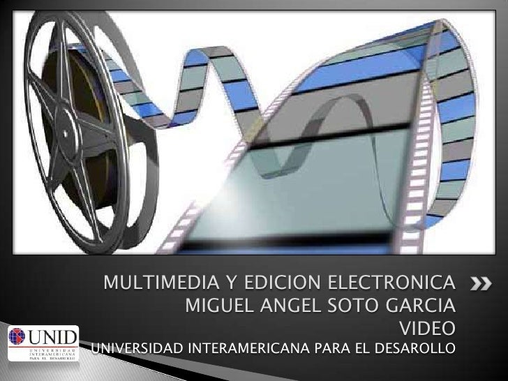 MULTIMEDIA Y EDICION ELECTRONICAMIGUEL ANGEL SOTO GARCIAVIDEOUNIVERSIDAD INTERAMERICANA PARA EL DESAROLLO<br />