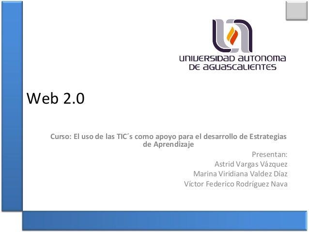 Web 2.0 Curso: El uso de las TIC´s como apoyo para el desarrollo de Estrategias de Aprendizaje Presentan: Astrid Vargas Vá...