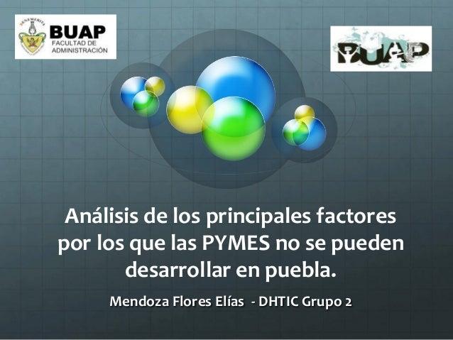 Análisis de los principales factorespor los que las PYMES no se puedendesarrollar en puebla.Mendoza Flores Elías - DHTIC G...
