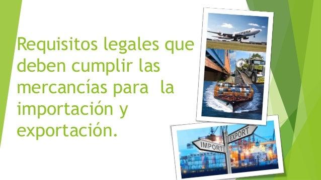 Requisitos legales que  deben cumplir las  mercancías para la  importación y  exportación.
