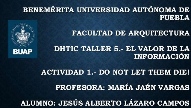 BENEMÉRITA UNIVERSIDAD AUTÓNOMA DE PUEBLA FACULTAD DE ARQUITECTURA DHTIC TALLER 5.- EL VALOR DE LA INFORMACIÓN ACTIVIDAD 1...
