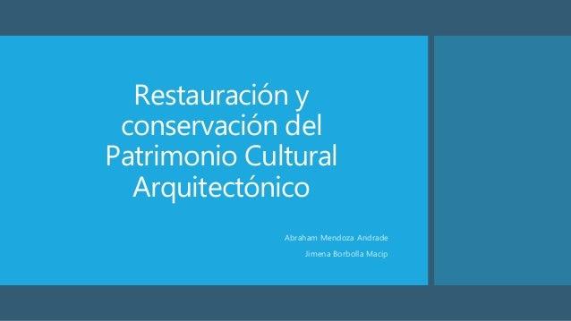Restauración y conservación del Patrimonio Cultural Arquitectónico Abraham Mendoza Andrade Jimena Borbolla Macip