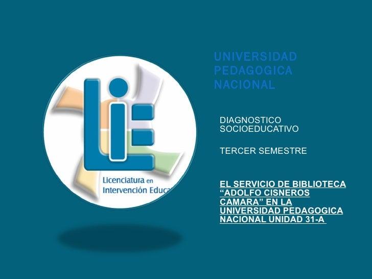 UNIVERSIDAD PEDAGOGICA NACIONAL <ul><li>DIAGNOSTICO SOCIOEDUCATIVO </li></ul><ul><li>TERCER SEMESTRE </li></ul><ul><li>EL ...