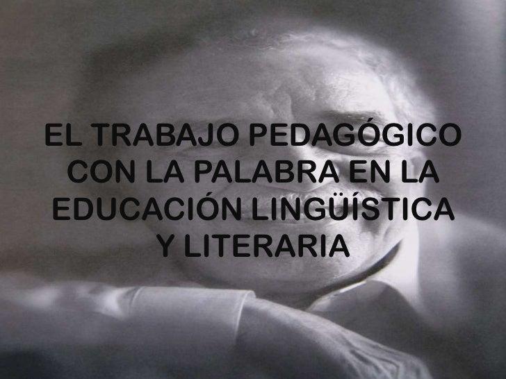 EL TRABAJO PEDAGÓGICO CON LA PALABRA EN LA EDUCACIÓN LINGÜÍSTICA Y LITERARIA<br />