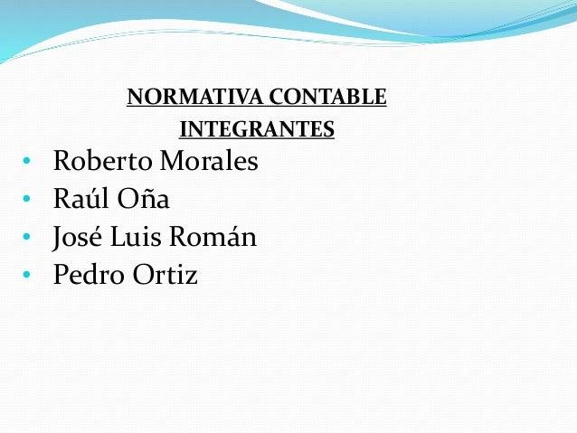 NORMATIVA CONTABLE INTEGRANTES • Roberto Morales • Raúl Oña • José Luis Román • Pedro Ortiz