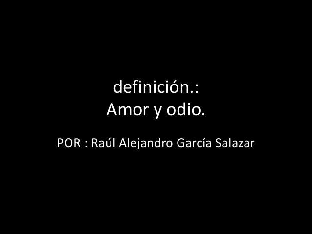 definición.: Amor y odio. POR : Raúl Alejandro García Salazar