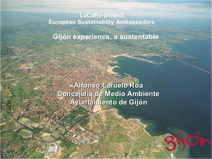 LoCaRe-project European Sustainablity Ambassadors Gijón experience, a sustentable  Alfonso Laruelo Roa Concejalía de Medio...
