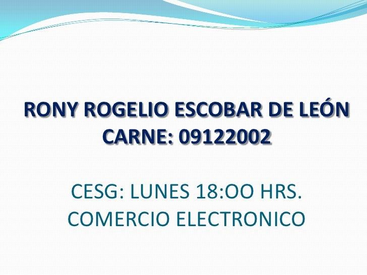 RONY ROGELIO ESCOBAR DE LEÓNCARNE: 09122002CESG: LUNES 18:OO HRS.COMERCIO ELECTRONICO<br />