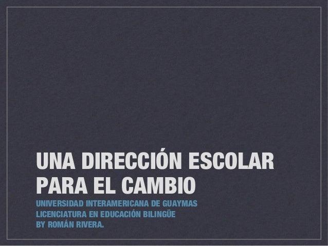 UNA DIRECCIÓN ESCOLAR PARA EL CAMBIO UNIVERSIDAD INTERAMERICANA DE GUAYMAS LICENCIATURA EN EDUCACIÓN BILINGÜE BY ROMÁN RIV...