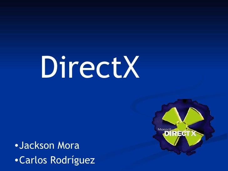DirectX  •Jackson Mora •Carlos Rodríguez