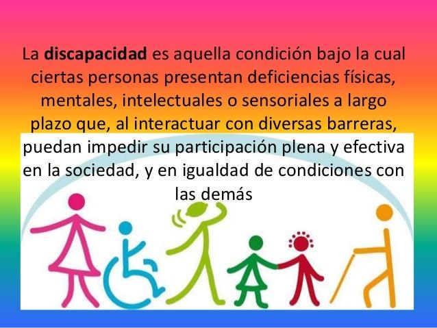 La discapacidad es aquella condición bajo la cual ciertas personas presentan deficiencias físicas, mentales, intelectuales...