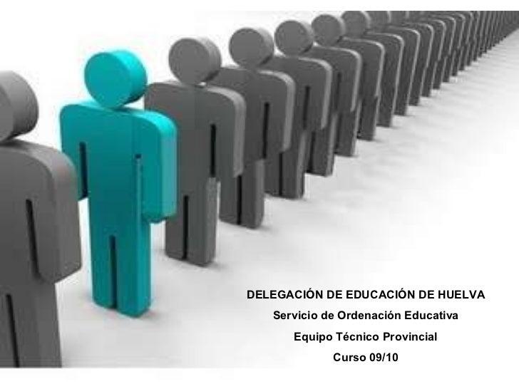 DELEGACIÓN DE EDUCACIÓN DE HUELVA Servicio de Ordenación Educativa Equipo Técnico Provincial Curso 09/10