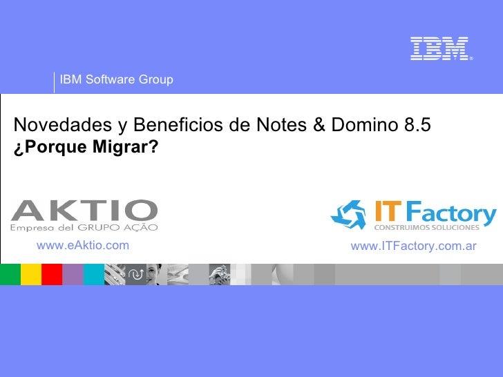 Novedades y Beneficios de Notes & Domino 8.5 ¿Porque Migrar? www.eAktio.com www.ITFactory.com.ar