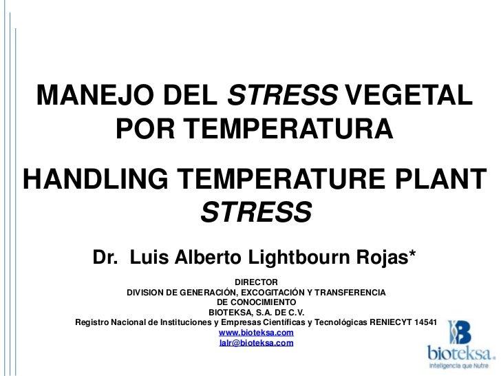 MANEJO DEL STRESS VEGETAL    POR TEMPERATURAHANDLING TEMPERATURE PLANT          STRESS      Dr. Luis Alberto Lightbourn Ro...