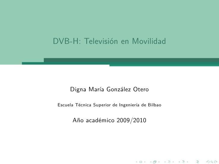 DVB-H: Televisión en Movilidad           Digna María González Otero   Escuela Técnica Superior de Ingeniería de Bilbao    ...