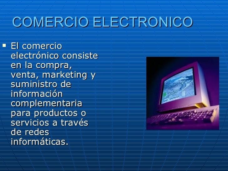 COMERCIO ELECTRONICO <ul><li>El comercio electrónico consiste en la compra, venta, marketing y suministro de información c...