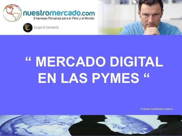 """Empresas Peruanas para el Perú y el Mundo """" MERCADO DIGITAL EN LAS PYMES """" Cristian Castañeda Lozano"""