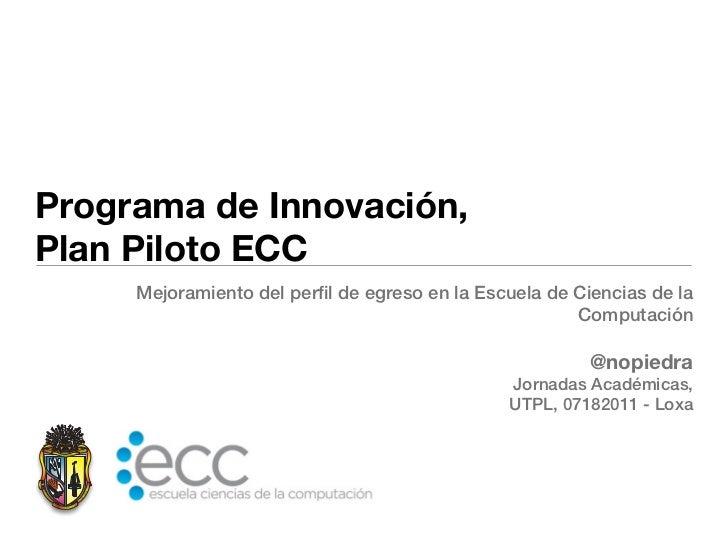 Programa de Innovación,Plan Piloto ECC     Mejoramiento del perfil de egreso en la Escuela de Ciencias de la              ...