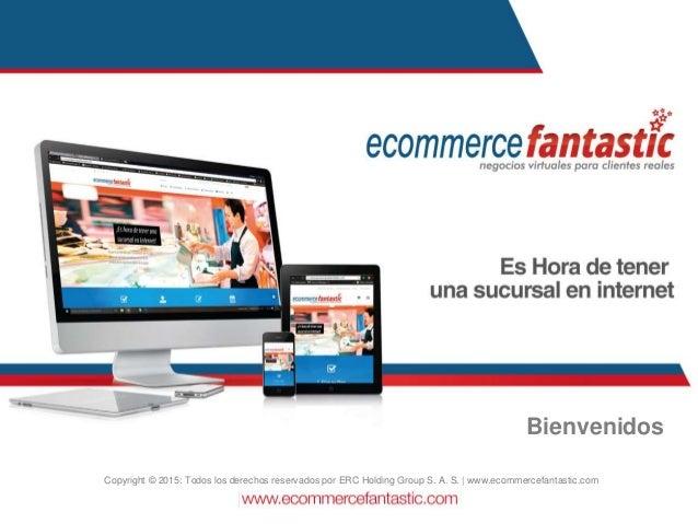 Bienvenidos Copyright © 2015: Todos los derechos reservados por ERC Holding Group S. A. S. | www.ecommercefantastic.com