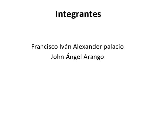 Integrantes Francisco Iván Alexander palacio John Ángel Arango
