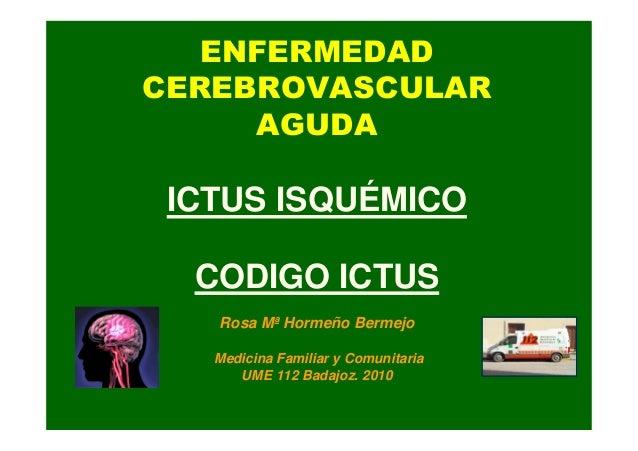 ENFERMEDAD CEREBROVASCULAR AGUDA ICTUS ISQUÉMICO CODIGO ICTUS Rosa Mª Hormeño Bermejo Medicina Familiar y Comunitaria UME ...