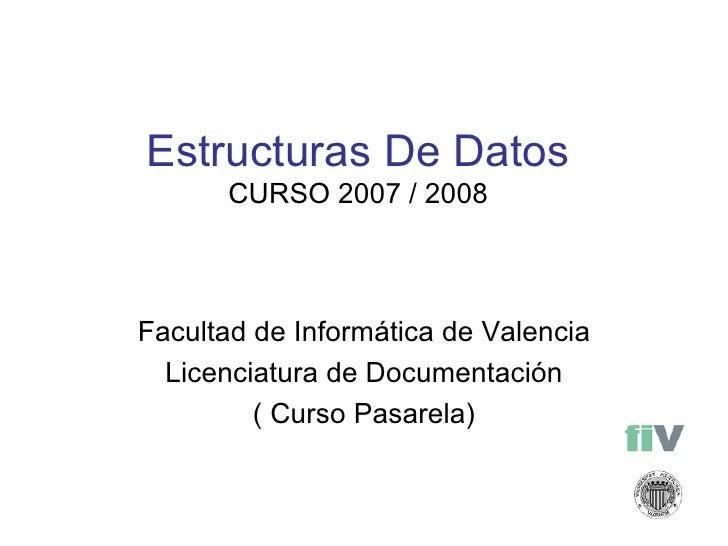 Estructuras De Datos CURSO 2007 / 2008 Facultad de Informática de Valencia Licenciatura de Documentación ( Curso Pasarela)