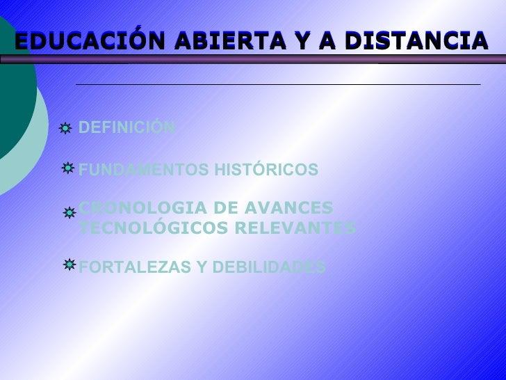 DEFINICIÓN FUNDAMENTOS HISTÓRICOS CRONOLOGIA DE AVANCES TECNOLÓGICOS RELEVANTES FORTALEZAS Y DEBILIDADES EDUCACIÓN ABIERTA...