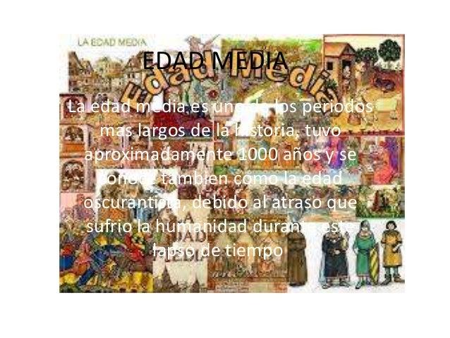 EDAD MEDIA La edad media es uno de los periodos mas largos de la historia, tuvo aproximadamente 1000 años y se conoce tamb...