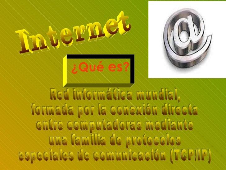 Internet ¿Qué  es ? Red informática mundial,  formada por la conexión directa entre computadoras mediante  una familia de ...