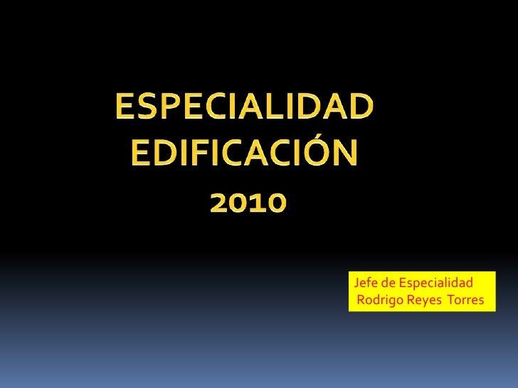 ESPECIALIDAD <br />EDIFICACIÓN <br />2010<br />Jefe de Especialidad <br />Rodrigo Reyes  Torres <br />