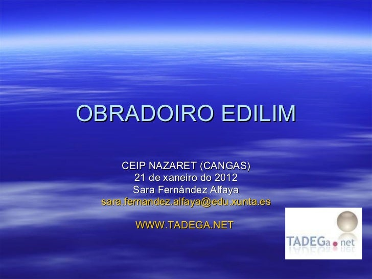 OBRADOIRO EDILIM CEIP NAZARET (CANGAS) 21 de xaneiro do 2012 Sara Fernández Alfaya [email_address] WWW.TADEGA.NET