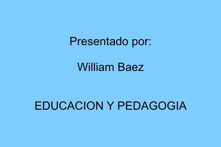 Presentado por: William Baez EDUCACION Y PEDAGOGIA