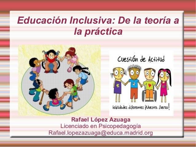 Educación Inclusiva: De la teoría a la práctica Rafael López Azuaga Licenciado en Psicopedagogía Rafael.lopezazuaga@educa....