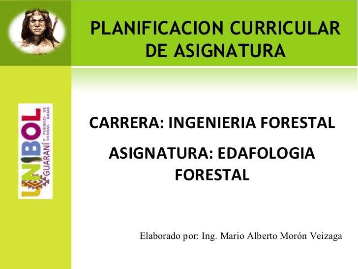 PLANIFICACION CURRICULAR DE ASIGNATURA <ul><li>CARRERA: INGENIERIA FORESTAL </li></ul><ul><li>ASIGNATURA: EDAFOLOGIA FORES...