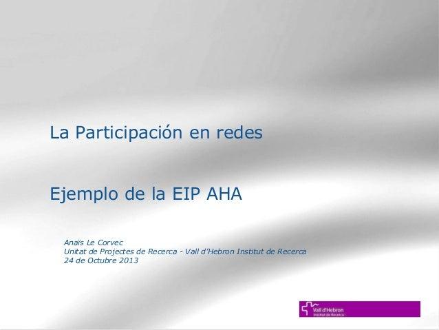 La Participación en redes Ejemplo de la EIP AHA Anaïs Le Corvec Unitat de Projectes de Recerca - Vall d'Hebron Institut de...