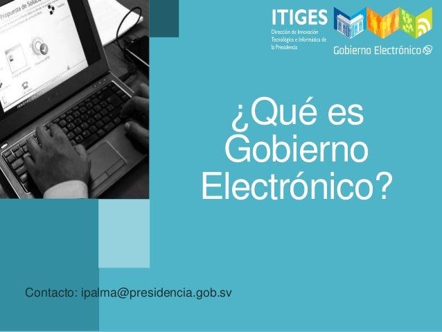 ¿Qué esGobiernoElectrónico?Contacto: ipalma@presidencia.gob.sv