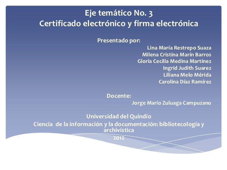 Eje temático No. 3  Certificado electrónico y firma electrónica                       Presentado por:                     ...