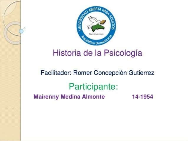 Historia de la Psicología Facilitador: Romer Concepción Gutierrez Participante: Mairenny Medina Almonte 14-1954