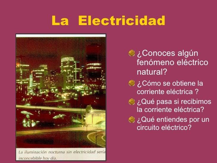 La  Electricidad <ul><li>¿Conoces algún fenómeno eléctrico natural? </li></ul><ul><li>¿ Cómo se obtiene la corriente eléct...
