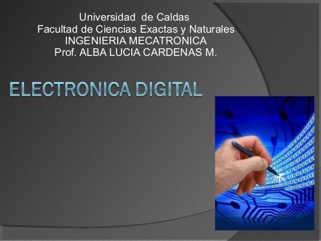 Universidad de Caldas Facultad de Ciencias Exactas y Naturales INGENIERIA MECATRONICA Prof. ALBA LUCIA CARDENAS M.