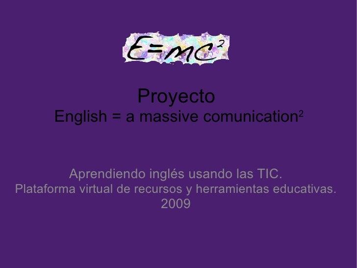 Proyecto  English = a massive comunication 2 Aprendiendo inglés usando las TIC. Plataforma virtual de recursos y herramien...