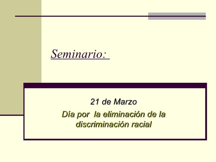 Seminario:  21 de Marzo Día por  la eliminación de la discriminación racial