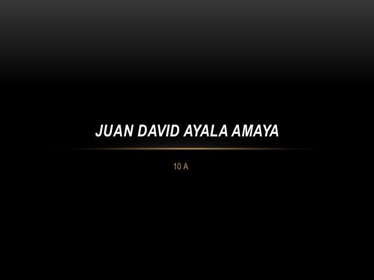 JUAN DAVID AYALA AMAYA         10 A