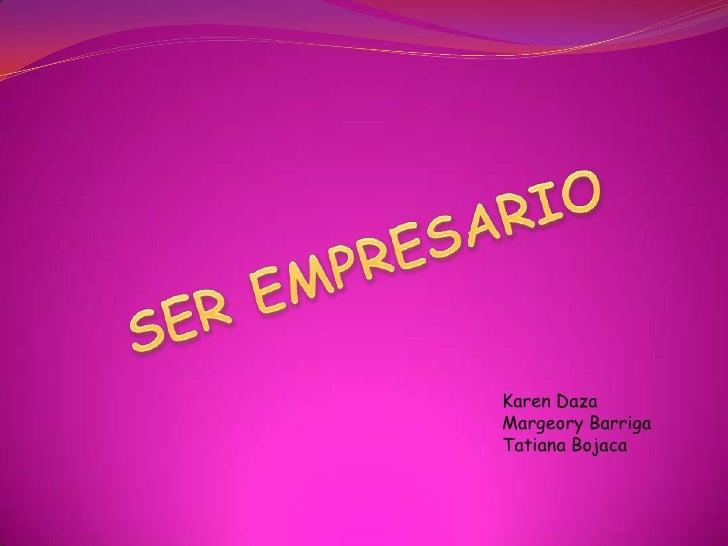 SER EMPRESARIO<br />Karen Daza<br />Margeory Barriga<br />Tatiana Bojaca<br />