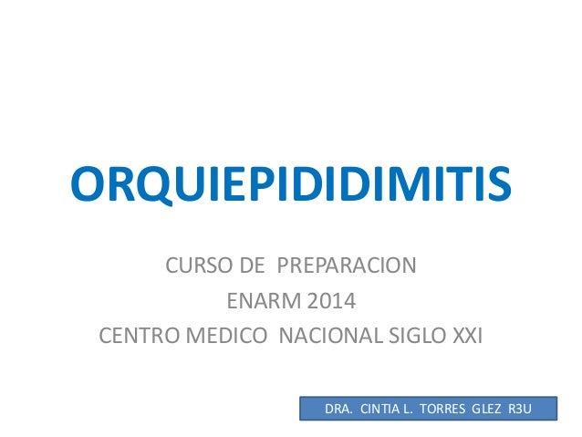 ORQUIEPIDIDIMITIS CURSO DE PREPARACION ENARM 2014 CENTRO MEDICO NACIONAL SIGLO XXI DRA. CINTIA L. TORRES GLEZ R3U