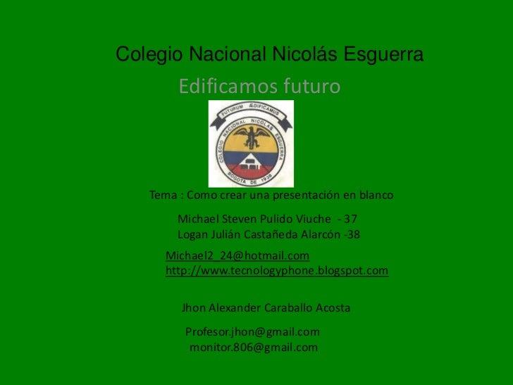 Colegio Nacional Nicolás Esguerra        Edificamos futuro   Tema : Como crear una presentación en blanco        Michael S...