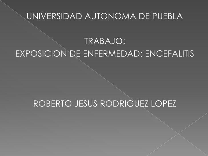 UNIVERSIDAD AUTONOMA DE PUEBLA<br />TRABAJO:<br />EXPOSICION DE ENFERMEDAD: ENCEFALITIS<br />ROBERTO JESUS RODRIGUEZ LOPEZ...
