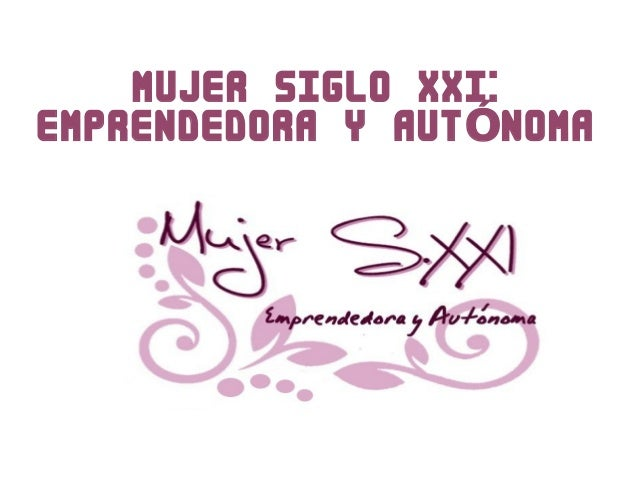 MUJER SIGLO XXI: EMPRENDEDORA Y AUT NOMAÓ
