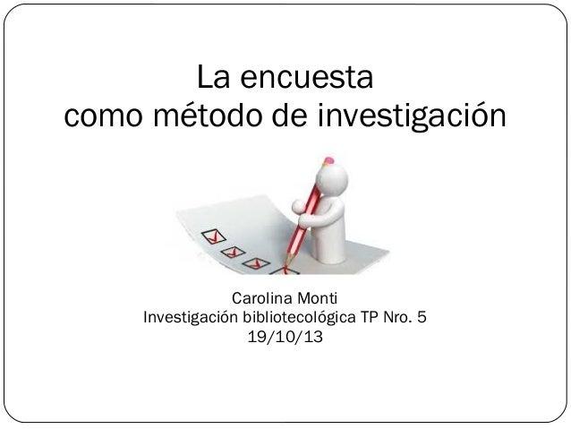 La encuesta como método de investigación Carolina Monti Investigación bibliotecológica TP Nro. 5 19/10/13