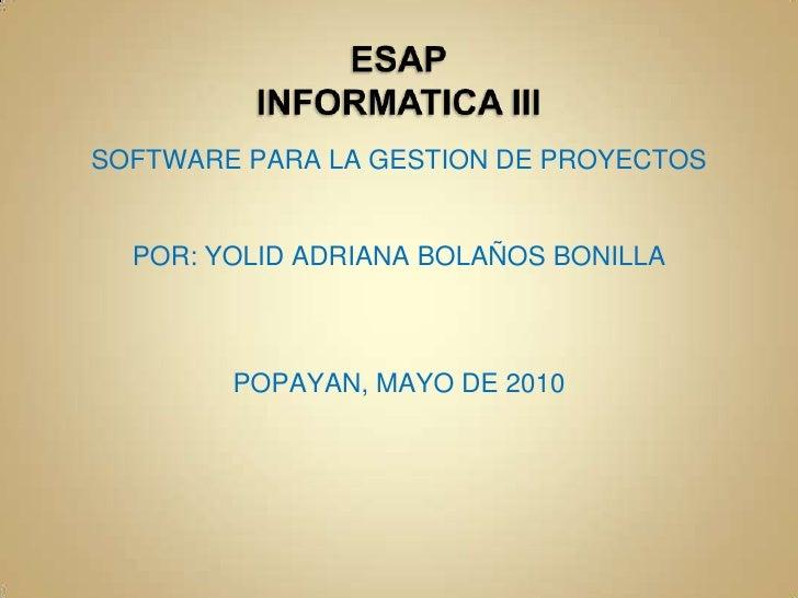 ESAPINFORMATICA III<br />SOFTWARE PARA LA GESTION DE PROYECTOS<br />POR: YOLID ADRIANA BOLAÑOS BONILLA<br />POPAYAN, MAYO ...